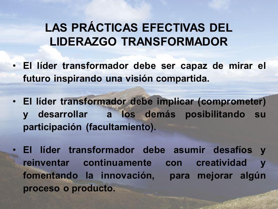 LAS PRÁCTICAS EFECTIVAS DEL LIDERAZGO TRANSFORMADOR El líder transformador debe ser capaz de mirar el futuro inspirando una visión compartida. El líde