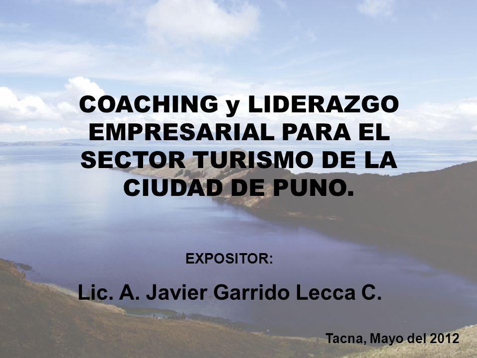 COACHING y LIDERAZGO EMPRESARIAL PARA EL SECTOR TURISMO DE LA CIUDAD DE PUNO. EXPOSITOR: Lic. A. Javier Garrido Lecca C. Tacna, Mayo del 2012