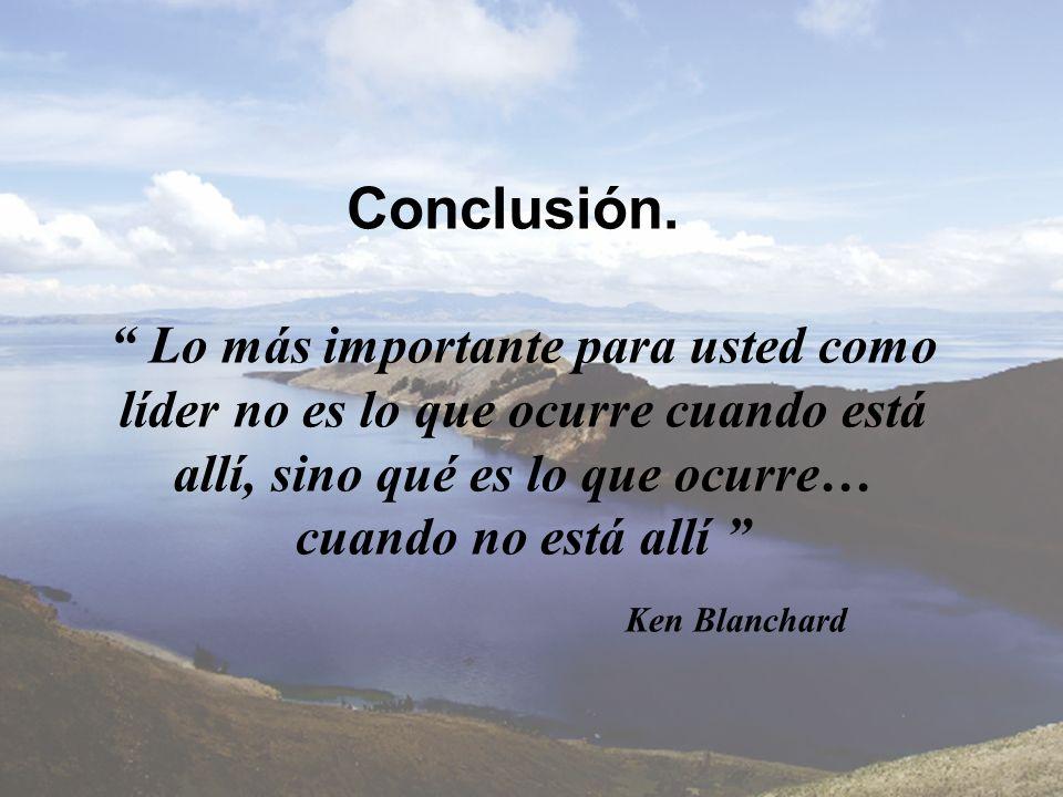 Conclusión. Lo más importante para usted como líder no es lo que ocurre cuando está allí, sino qué es lo que ocurre… cuando no está allí Ken Blanchard