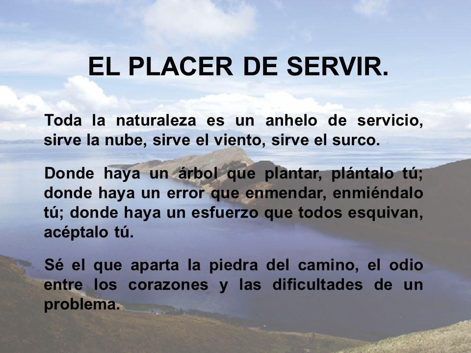 EL PLACER DE SERVIR. Toda la naturaleza es un anhelo de servicio, sirve la nube, sirve el viento, sirve el surco. Donde haya un árbol que plantar, plá