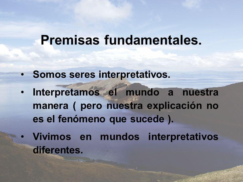Premisas fundamentales. Somos seres interpretativos. Interpretamos el mundo a nuestra manera ( pero nuestra explicación no es el fenómeno que sucede )