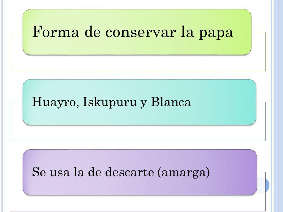 Forma de conservar la papa Huayro, Iskupuru y BlancaSe usa la de descarte (amarga)
