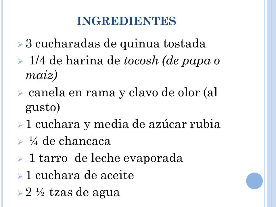 INGREDIENTES 3 cucharadas de quinua tostada 1/4 de harina de tocosh (de papa o maiz) canela en rama y clavo de olor (al gusto) 1 cuchara y media de azúcar rubia ¼ de chancaca 1 tarro de leche evaporada 1 cuchara de aceite 2 ½ tzas de agua
