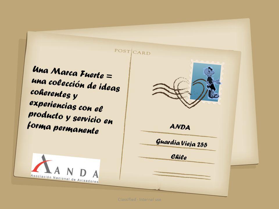 Una Marca Fuerte = una colección de ideas coherentes y experiencias con el producto y servicio en forma permanente Classified - Internal use ANDA Guardia Vieja 255 Chile