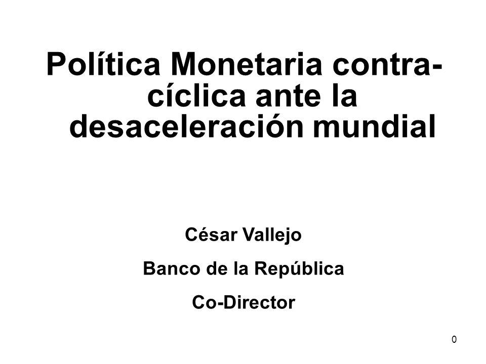0 Política Monetaria contra- cíclica ante la desaceleración mundial César Vallejo Banco de la República Co-Director