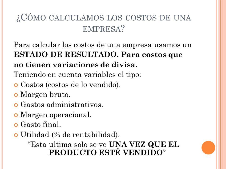 ¿C ÓMO CALCULAMOS LOS COSTOS DE UNA EMPRESA ? Para calcular los costos de una empresa usamos un ESTADO DE RESULTADO. Para costos que no tienen variaci