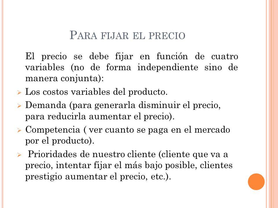 P ARA FIJAR EL PRECIO El precio se debe fijar en función de cuatro variables (no de forma independiente sino de manera conjunta): Los costos variables