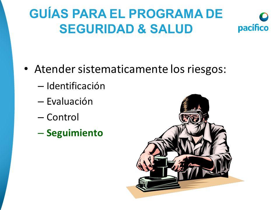 GUÍAS PARA EL PROGRAMA DE SEGURIDAD & SALUD Atender sistematicamente los riesgos: – Identificación – Evaluación – Control – Seguimiento