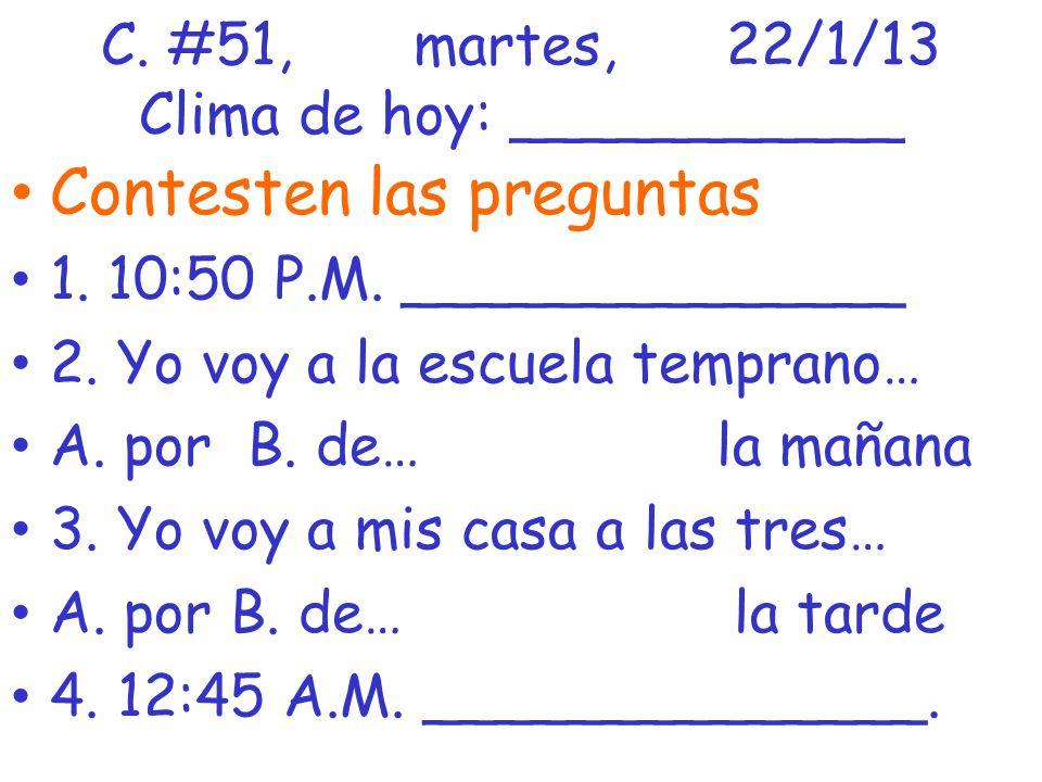 C. #51,martes,22/1/13 Clima de hoy: ___________ Contesten las preguntas 1. 10:50 P.M. ______________ 2. Yo voy a la escuela temprano… A. por B. de… la