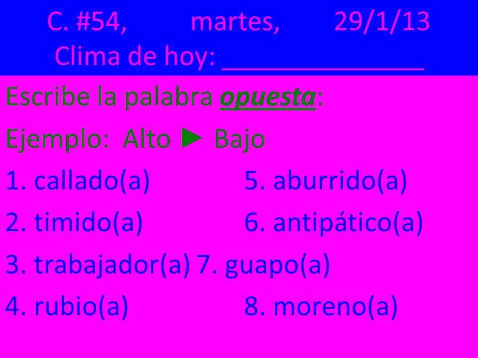 C. #54,martes,29/1/13 Clima de hoy: ______________ Escribe la palabra opuesta: Ejemplo: Alto Bajo 1. callado(a) 5. aburrido(a) 2. timido(a) 6. antipát