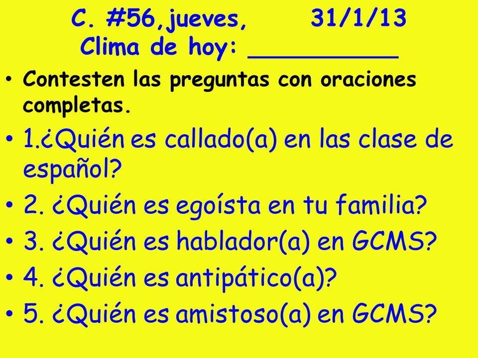 C. #56,jueves,31/1/13 Clima de hoy: __________ Contesten las preguntas con oraciones completas. 1.¿Quién es callado(a) en las clase de español? 2. ¿Qu