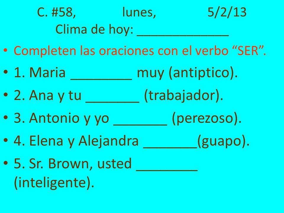 C. #58,lunes,5/2/13 Clima de hoy: _____________ Completen las oraciones con el verbo SER. 1. Maria ________ muy (antiptico). 2. Ana y tu _______ (trab