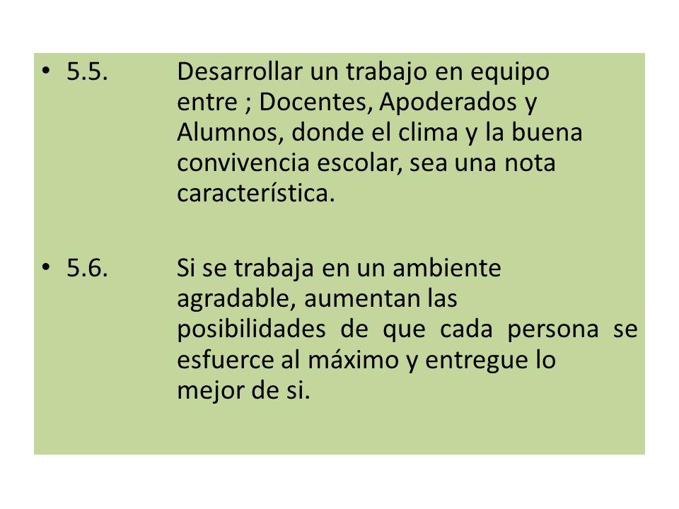 5.5.Desarrollar un trabajo en equipo entre ; Docentes, Apoderados y Alumnos, donde el clima y la buena convivencia escolar, sea una nota característica.