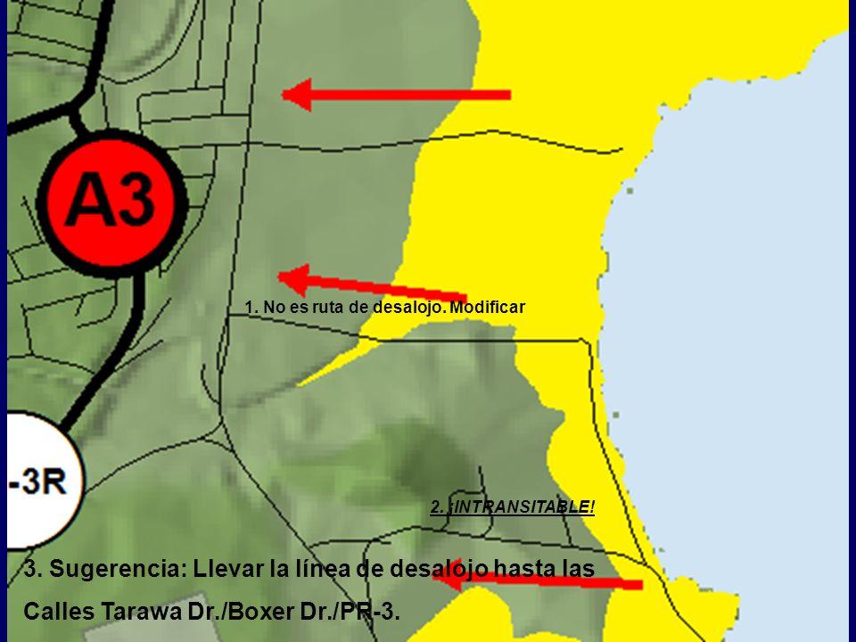 3. Sugerencia: Llevar la línea de desalojo hasta las Calles Tarawa Dr./Boxer Dr./PR-3. 2. ¡INTRANSITABLE! 1. No es ruta de desalojo. Modificar