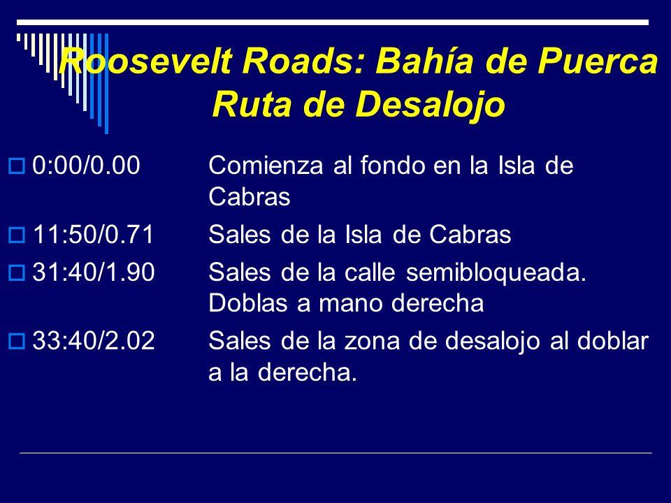 Roosevelt Roads: Bahía de Puerca Ruta de Desalojo 0:00/0.00 Comienza al fondo en la Isla de Cabras 11:50/0.71Sales de la Isla de Cabras 31:40/1.90Sale