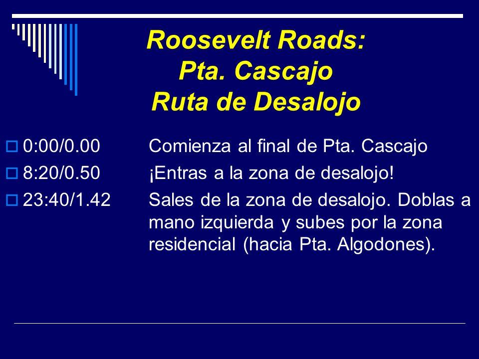 Roosevelt Roads: Pta. Cascajo Ruta de Desalojo 0:00/0.00 Comienza al final de Pta. Cascajo 8:20/0.50¡Entras a la zona de desalojo! 23:40/1.42Sales de