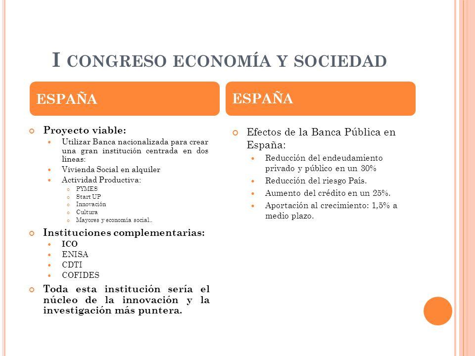I CONGRESO ECONOMÍA Y SOCIEDAD ESPAÑA Proyecto viable: Utilizar Banca nacionalizada para crear una gran institución centrada en dos líneas: Vivienda S