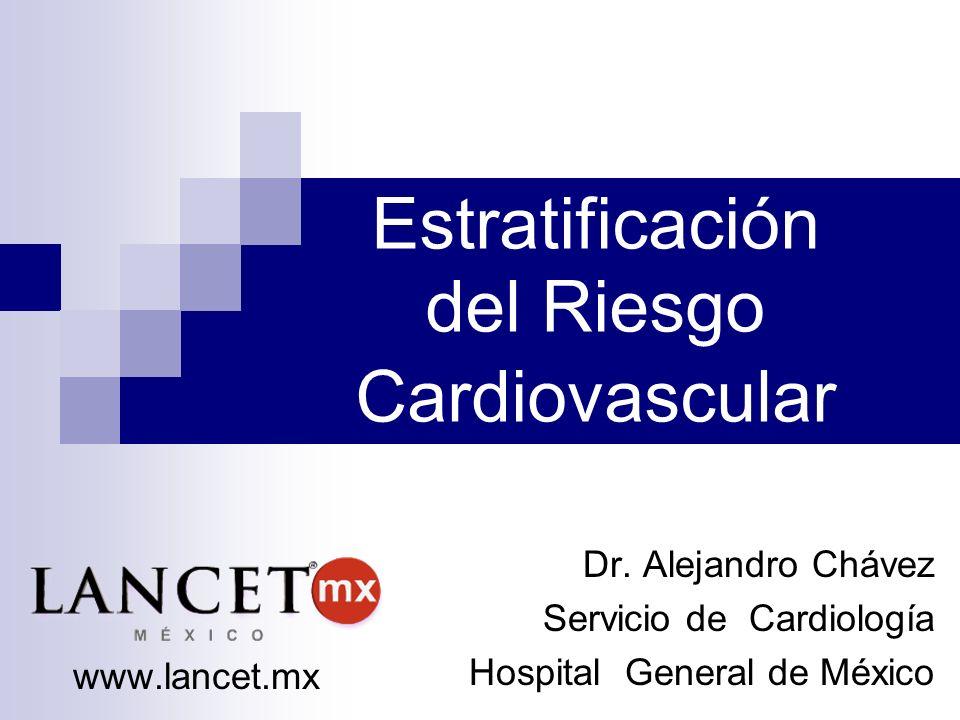 Estratificación del Riesgo Cardiovascular Dr. Alejandro Chávez Servicio de Cardiología Hospital General de México www.lancet.mx