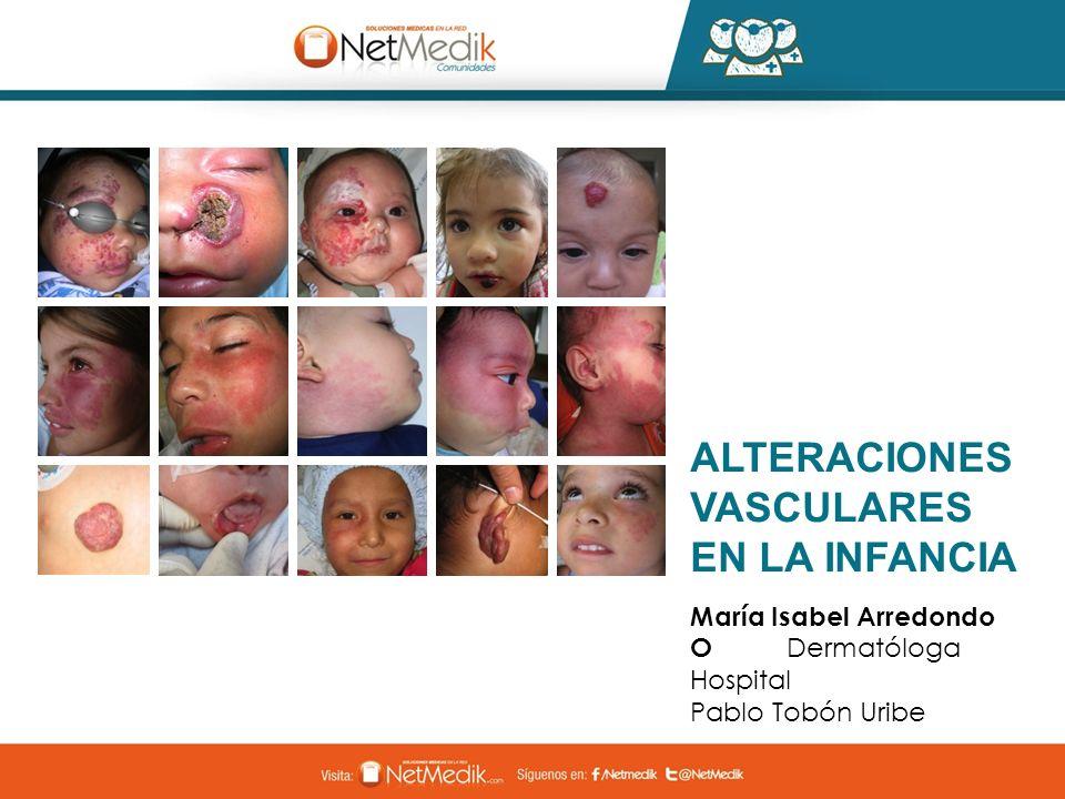 ALTERACIONES VASCULARES EN LA INFANCIA María Isabel Arredondo O Dermatóloga Hospital Pablo Tobón Uribe