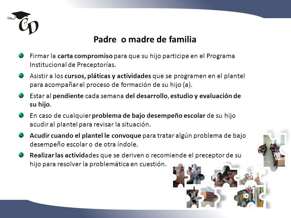 Padre o madre de familia Firmar la carta compromiso para que su hijo participe en el Programa Institucional de Preceptorías. Asistir a los cursos, plá