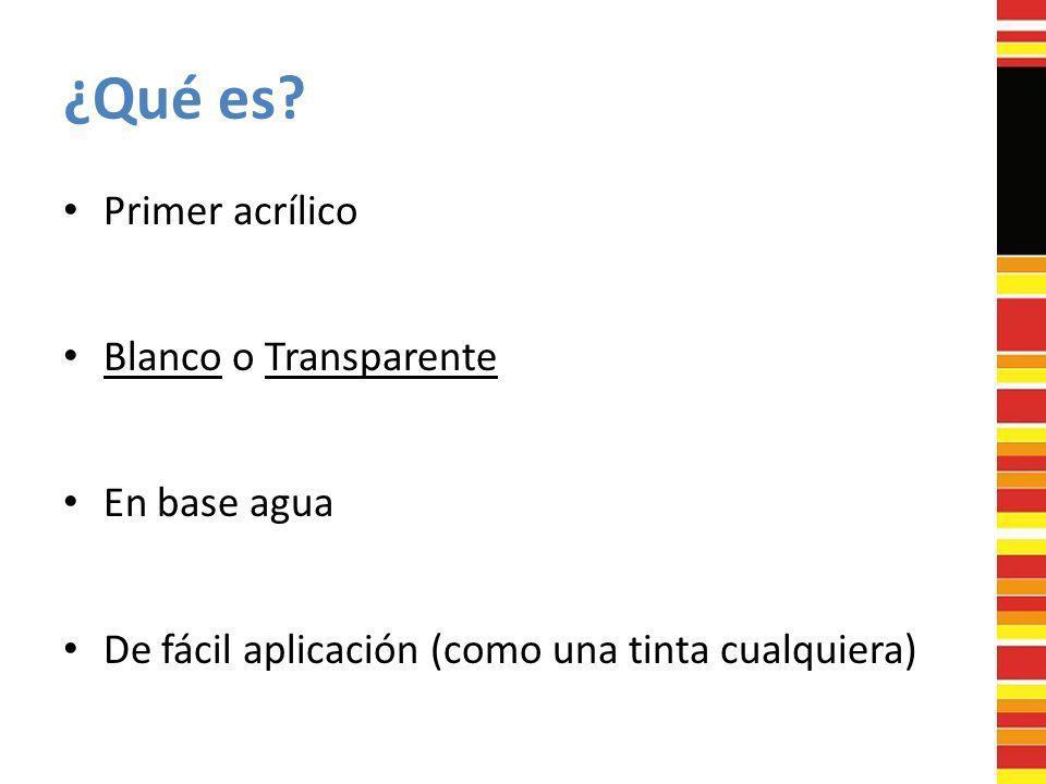 ¿Qué es? Primer acrílico Blanco o Transparente En base agua De fácil aplicación (como una tinta cualquiera)