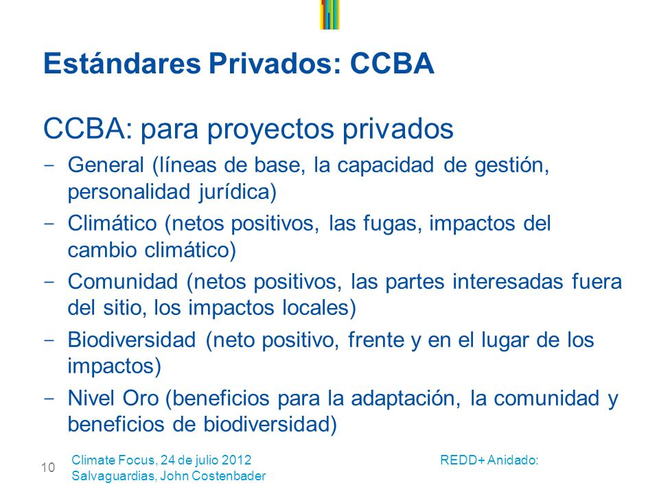 10 Estándares Privados: CCBA CCBA: para proyectos privados - General (líneas de base, la capacidad de gestión, personalidad jurídica) - Climático (netos positivos, las fugas, impactos del cambio climático) - Comunidad (netos positivos, las partes interesadas fuera del sitio, los impactos locales) - Biodiversidad (neto positivo, frente y en el lugar de los impactos) - Nivel Oro (beneficios para la adaptación, la comunidad y beneficios de biodiversidad) Climate Focus, 24 de julio 2012 REDD+ Anidado: Salvaguardias, John Costenbader