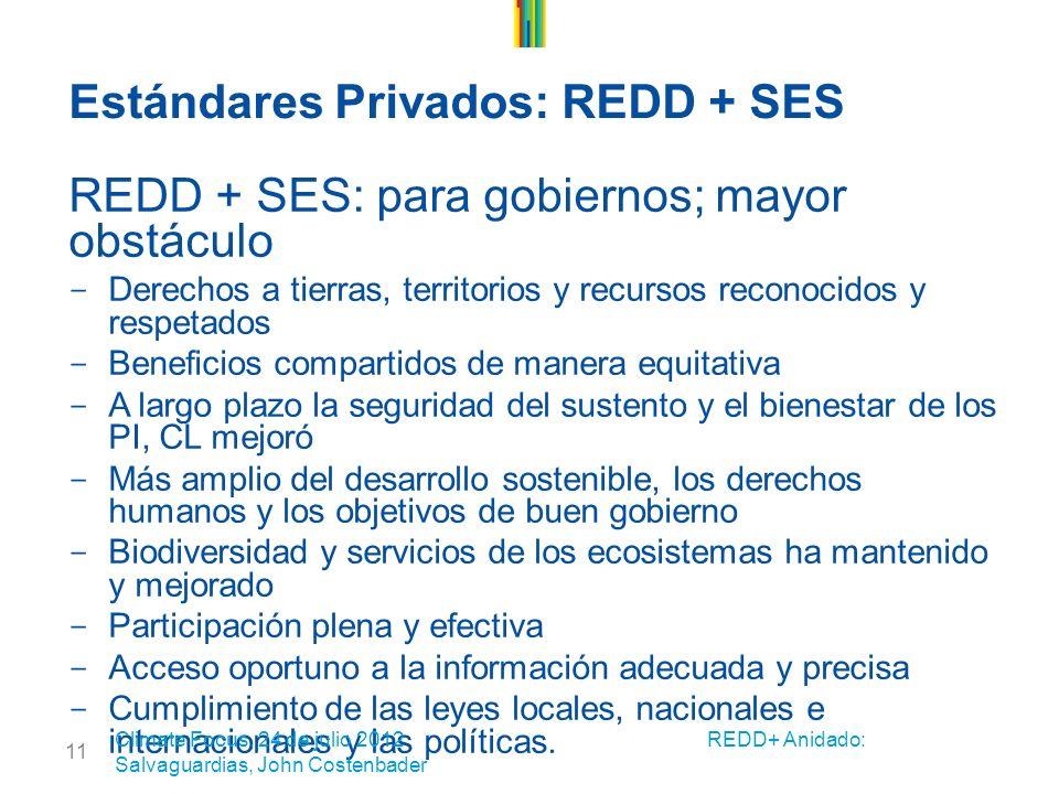 11 Estándares Privados: REDD + SES REDD + SES: para gobiernos; mayor obstáculo - Derechos a tierras, territorios y recursos reconocidos y respetados - Beneficios compartidos de manera equitativa - A largo plazo la seguridad del sustento y el bienestar de los PI, CL mejoró - Más amplio del desarrollo sostenible, los derechos humanos y los objetivos de buen gobierno - Biodiversidad y servicios de los ecosistemas ha mantenido y mejorado - Participación plena y efectiva - Acceso oportuno a la información adecuada y precisa - Cumplimiento de las leyes locales, nacionales e internacionales y las políticas.