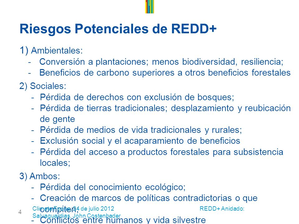 4 Riesgos Potenciales de REDD+ 1) Ambientales: -Conversión a plantaciones; menos biodiversidad, resiliencia; -Beneficios de carbono superiores a otros beneficios forestales 2) Sociales: -Pérdida de derechos con exclusión de bosques; -Pérdida de tierras tradicionales; desplazamiento y reubicación de gente -Pérdida de medios de vida tradicionales y rurales; -Exclusión social y el acaparamiento de beneficios -Pérdida del acceso a productos forestales para subsistencia locales; 3) Ambos: -Pérdida del conocimiento ecológico; -Creación de marcos de políticas contradictorias o que compiten; -Conflictos entre humanos y vida silvestre Climate Focus, 24 de julio 2012 REDD+ Anidado: Salvaguardias, John Costenbader