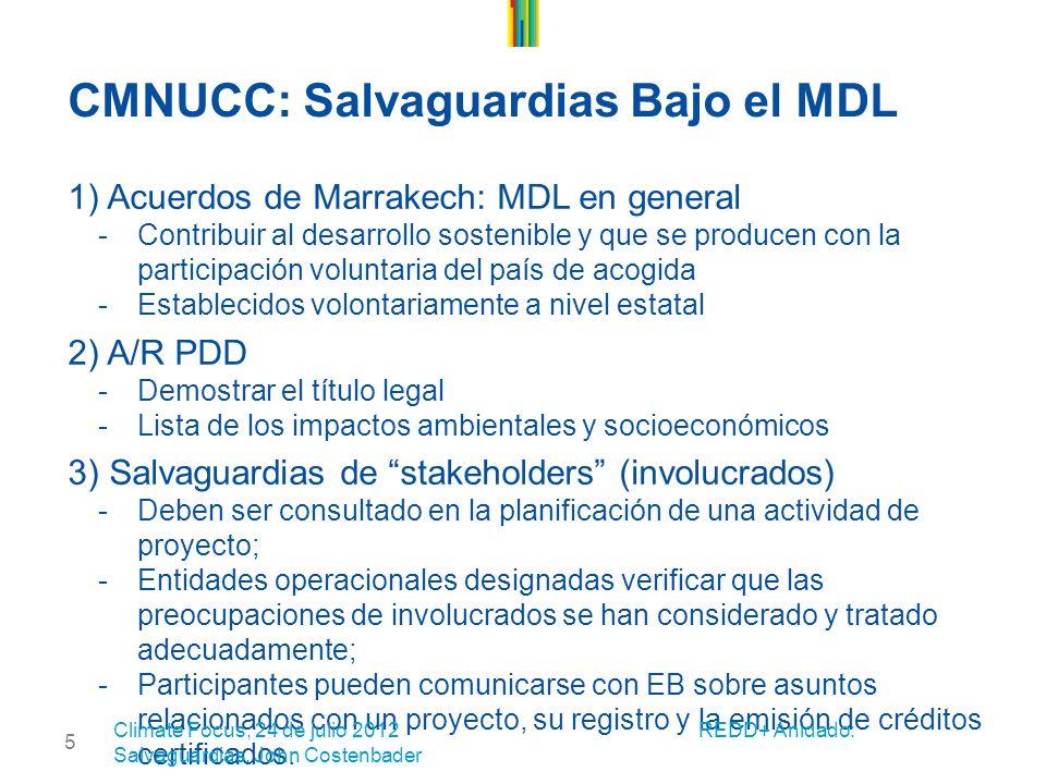 5 CMNUCC: Salvaguardias Bajo el MDL 1) Acuerdos de Marrakech: MDL en general -Contribuir al desarrollo sostenible y que se producen con la participación voluntaria del país de acogida -Establecidos volontariamente a nivel estatal 2) A/R PDD -Demostrar el título legal -Lista de los impactos ambientales y socioeconómicos 3) Salvaguardias de stakeholders (involucrados) -Deben ser consultado en la planificación de una actividad de proyecto; -Entidades operacionales designadas verificar que las preocupaciones de involucrados se han considerado y tratado adecuadamente; -Participantes pueden comunicarse con EB sobre asuntos relacionados con un proyecto, su registro y la emisión de créditos certificados.