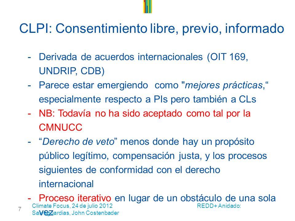 7 CLPI: Consentimiento libre, previo, informado -Derivada de acuerdos internacionales (OIT 169, UNDRIP, CDB) -Parece estar emergiendo como mejores prácticas, especialmente respecto a PIs pero también a CLs -NB: Todavía no ha sido aceptado como tal por la CMNUCC -Derecho de veto menos donde hay un propósito público legítimo, compensación justa, y los procesos siguientes de conformidad con el derecho internacional -Proceso iterativo en lugar de un obstáculo de una sola vez Climate Focus, 24 de julio 2012 REDD+ Anidado: Salvaguardias, John Costenbader