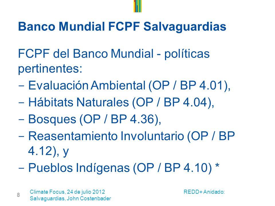 8 Banco Mundial FCPF Salvaguardias FCPF del Banco Mundial - políticas pertinentes: - Evaluación Ambiental (OP / BP 4.01), - Hábitats Naturales (OP / BP 4.04), - Bosques (OP / BP 4.36), - Reasentamiento Involuntario (OP / BP 4.12), y - Pueblos Indígenas (OP / BP 4.10) * Climate Focus, 24 de julio 2012 REDD+ Anidado: Salvaguardias, John Costenbader