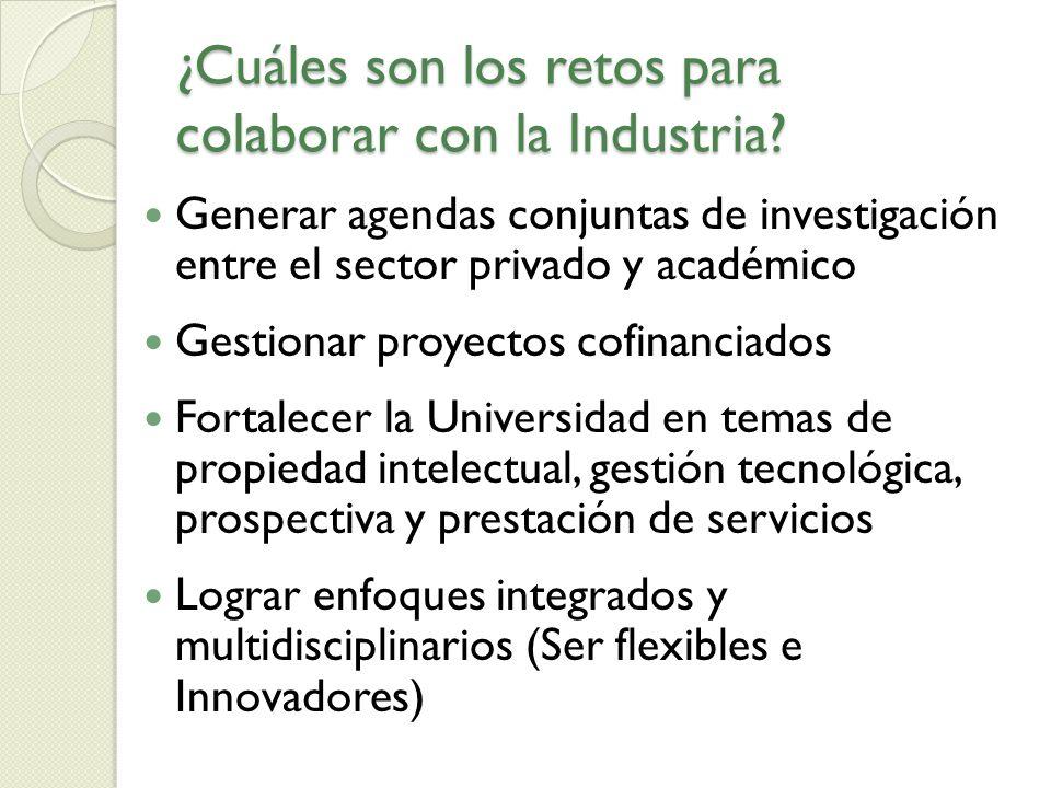 ¿Cuáles son los retos para colaborar con la Industria? Generar agendas conjuntas de investigación entre el sector privado y académico Gestionar proyec