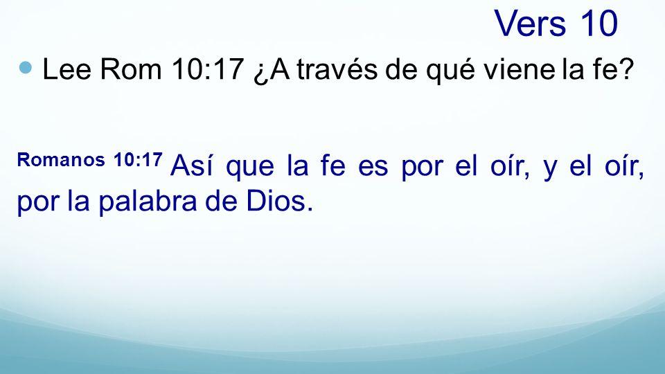 Vers 10 Lee Rom 10:17 ¿A través de qué viene la fe? Romanos 10:17 Así que la fe es por el oír, y el oír, por la palabra de Dios.