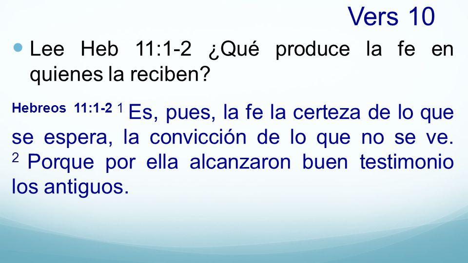 Vers 10 Lee Heb 11:1-2 ¿Qué produce la fe en quienes la reciben? Hebreos 11:1-2 1 Es, pues, la fe la certeza de lo que se espera, la convicción de lo