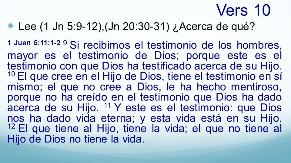 Vers 10 Lee (1 Jn 5:9-12),(Jn 20:30-31) ¿Acerca de qué? 1 Juan 5:11:1-2 9 Si recibimos el testimonio de los hombres, mayor es el testimonio de Dios; p