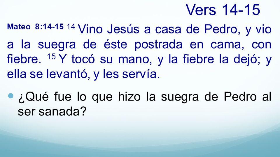 Vers 14-15 Mateo 8:14-15 14 Vino Jesús a casa de Pedro, y vio a la suegra de éste postrada en cama, con fiebre. 15 Y tocó su mano, y la fiebre la dejó