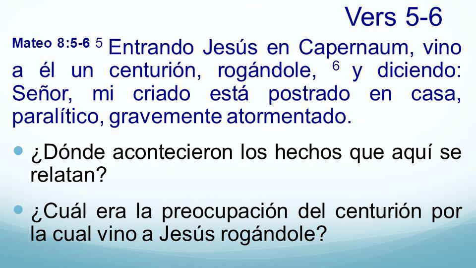 Vers 5-6 Mateo 8:5-6 5 Entrando Jesús en Capernaum, vino a él un centurión, rogándole, 6 y diciendo: Señor, mi criado está postrado en casa, paralític