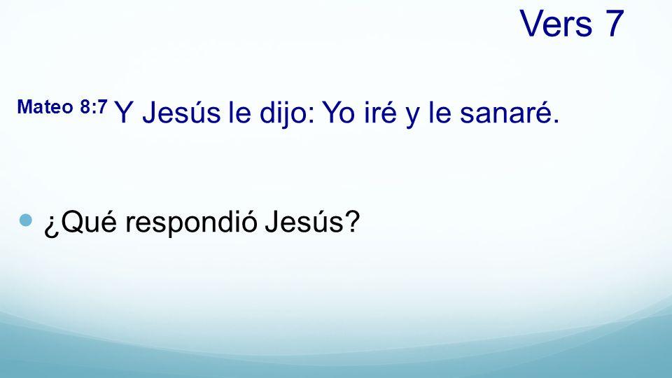 Vers 7 Mateo 8:7 Y Jesús le dijo: Yo iré y le sanaré. ¿Qué respondió Jesús?