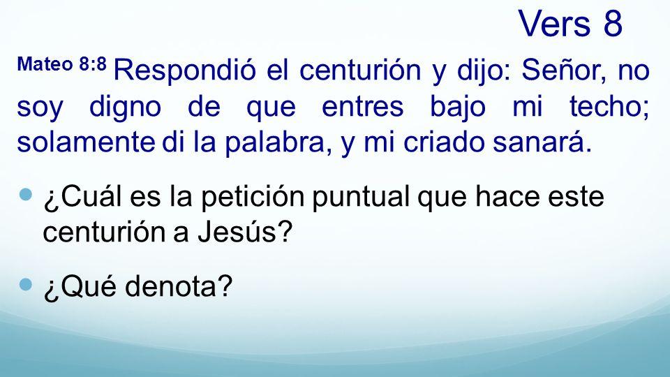 Vers 8 Mateo 8:8 Respondió el centurión y dijo: Señor, no soy digno de que entres bajo mi techo; solamente di la palabra, y mi criado sanará. ¿Cuál es
