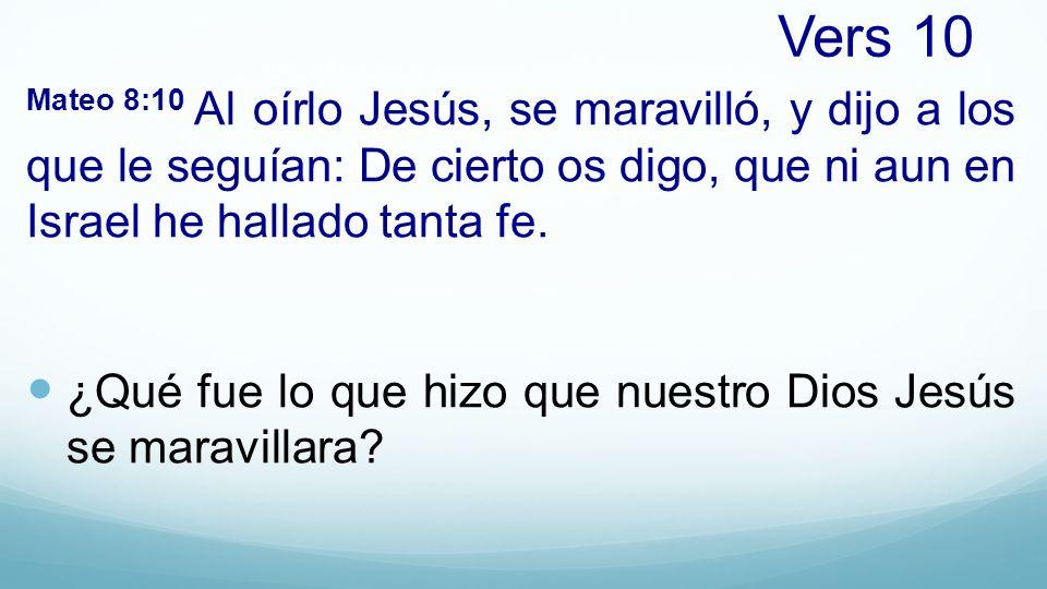 Vers 10 Mateo 8:10 Al oírlo Jesús, se maravilló, y dijo a los que le seguían: De cierto os digo, que ni aun en Israel he hallado tanta fe. ¿Qué fue lo