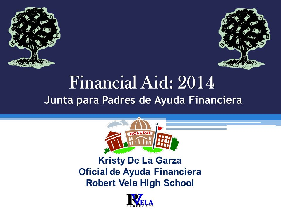 Financial Aid: 2014 Junta para Padres de Ayuda Financiera Robert Vela High School T HE L EGACY OF E XCELLENCE C ONTINUES. Kristy De La Garza Oficial d