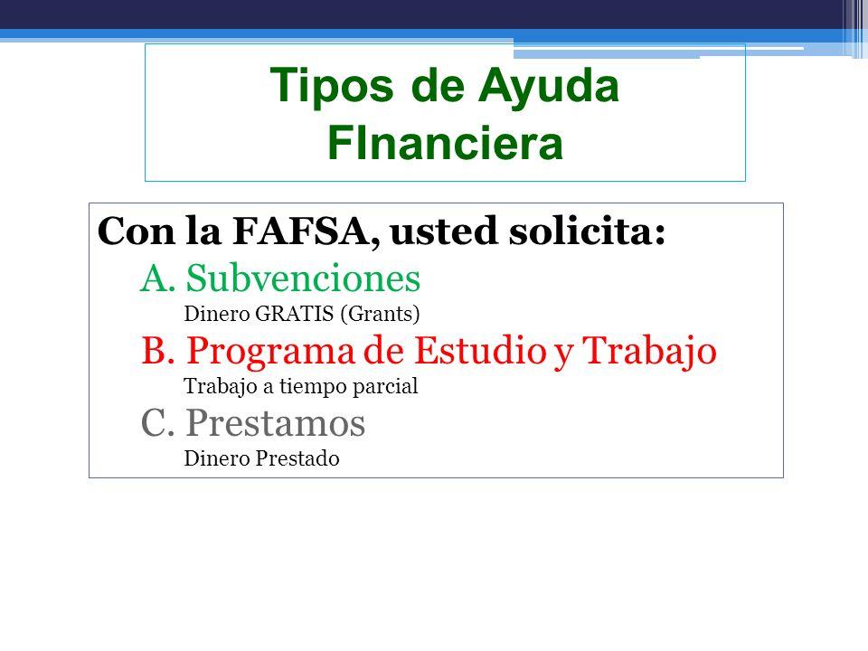 Tipos de Ayuda FInanciera Con la FAFSA, usted solicita: A. Subvenciones Dinero GRATIS (Grants) B. Programa de Estudio y Trabajo Trabajo a tiempo parci