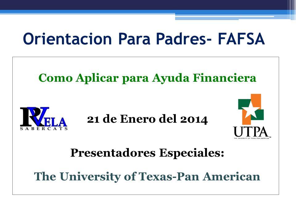 Orientacion Para Padres- FAFSA Como Aplicar para Ayuda Financiera 21 de Enero del 2014 Presentadores Especiales: The University of Texas-Pan American