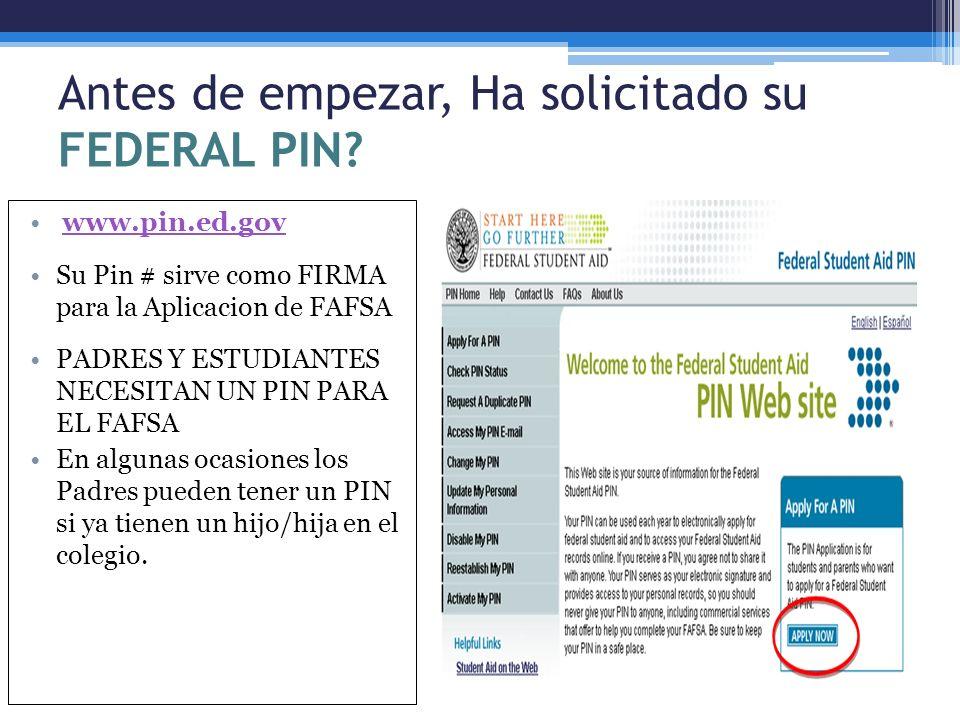 Antes de empezar, Ha solicitado su FEDERAL PIN? www.pin.ed.gov Su Pin # sirve como FIRMA para la Aplicacion de FAFSA PADRES Y ESTUDIANTES NECESITAN UN