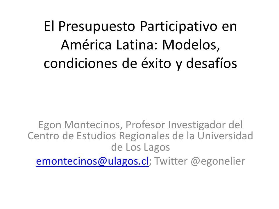 El Presupuesto Participativo en América Latina: Modelos, condiciones de éxito y desafíos Egon Montecinos, Profesor Investigador del Centro de Estudios