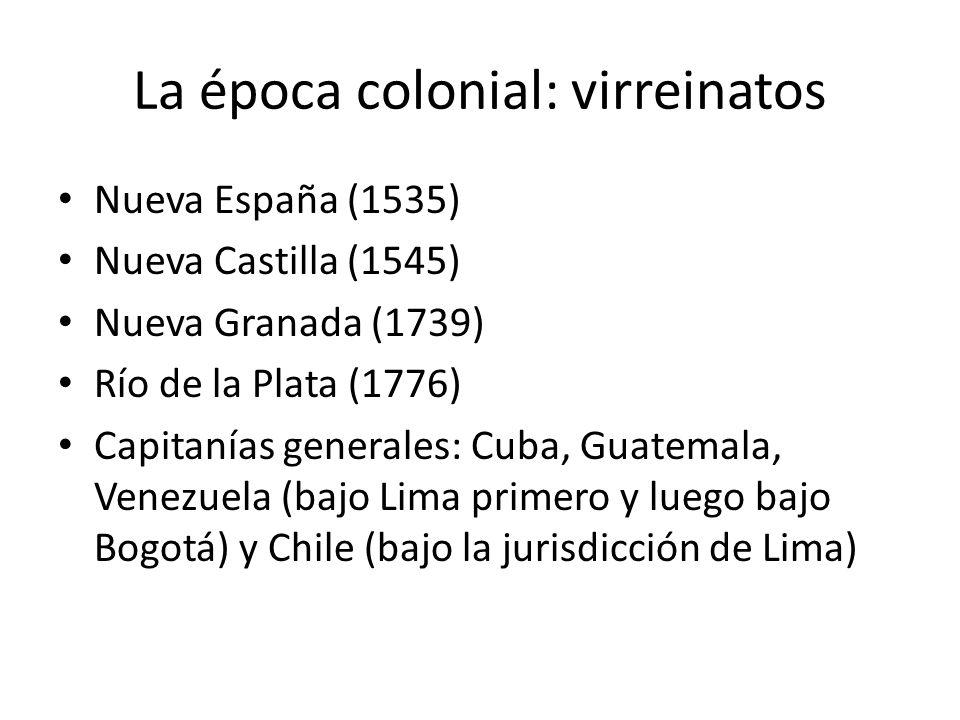 La época colonial: virreinatos Nueva España (1535) Nueva Castilla (1545) Nueva Granada (1739) Río de la Plata (1776) Capitanías generales: Cuba, Guate