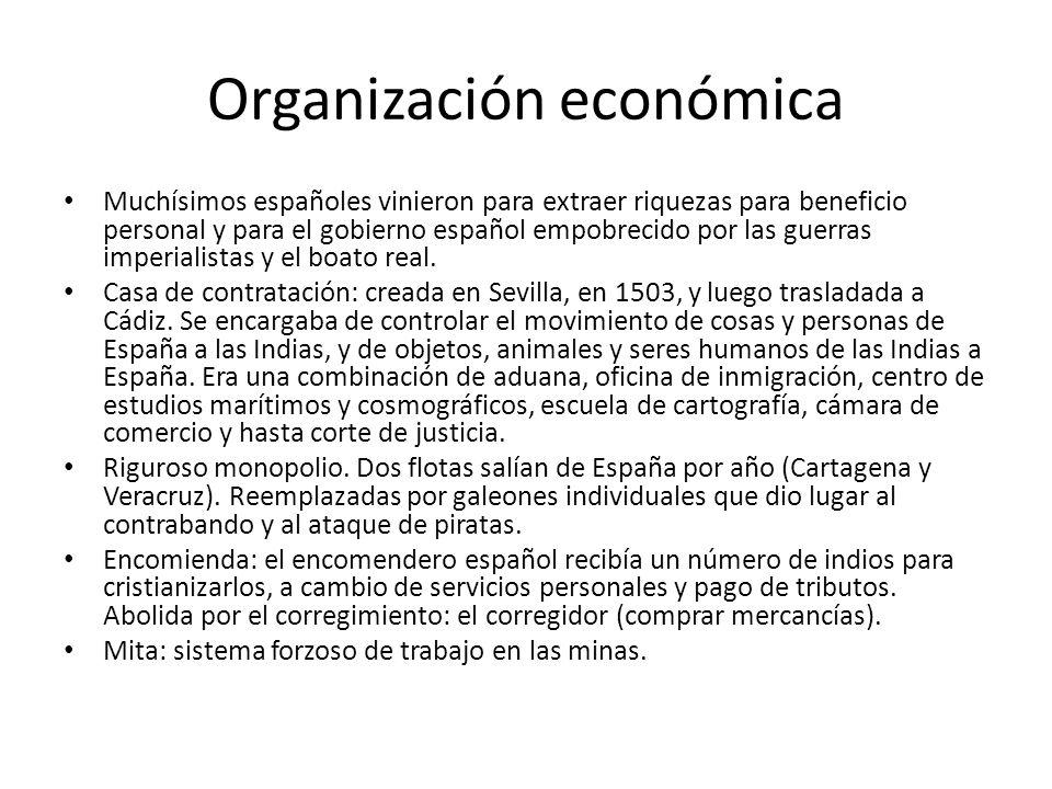 Organización económica Muchísimos españoles vinieron para extraer riquezas para beneficio personal y para el gobierno español empobrecido por las guer