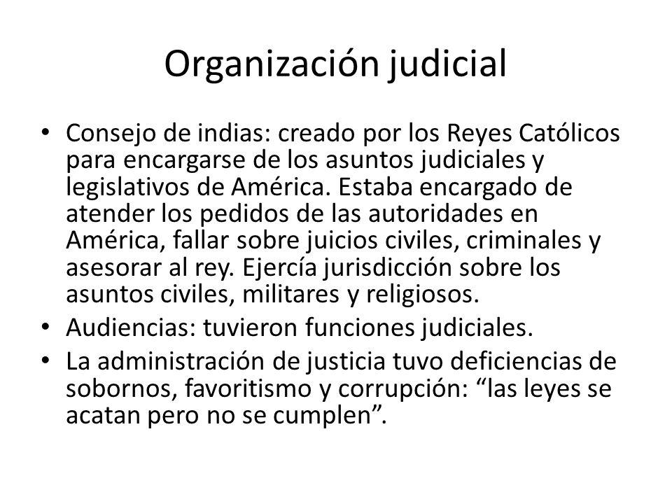 Organización judicial Consejo de indias: creado por los Reyes Católicos para encargarse de los asuntos judiciales y legislativos de América. Estaba en