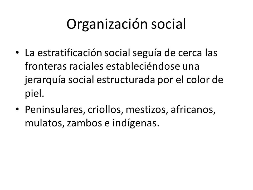 Organización social La estratificación social seguía de cerca las fronteras raciales estableciéndose una jerarquía social estructurada por el color de