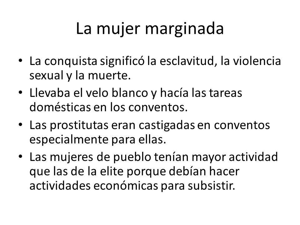 La mujer marginada La conquista significó la esclavitud, la violencia sexual y la muerte. Llevaba el velo blanco y hacía las tareas domésticas en los